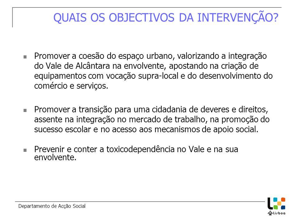 Departamento de Acção Social QUAIS OS OBJECTIVOS DA INTERVENÇÃO? Promover a coesão do espaço urbano, valorizando a integração do Vale de Alcântara na