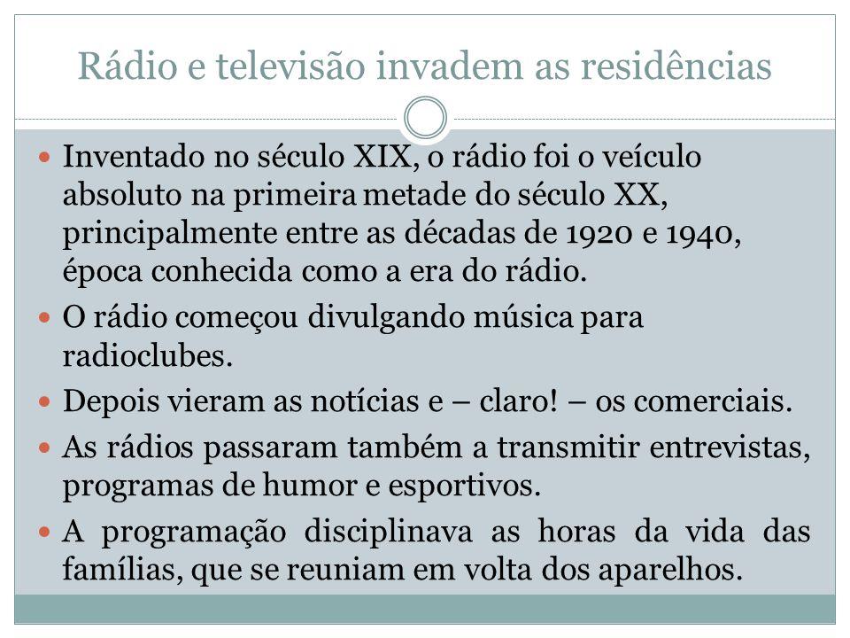 Rádio e televisão invadem as residências Inventado no século XIX, o rádio foi o veículo absoluto na primeira metade do século XX, principalmente entre as décadas de 1920 e 1940, época conhecida como a era do rádio.
