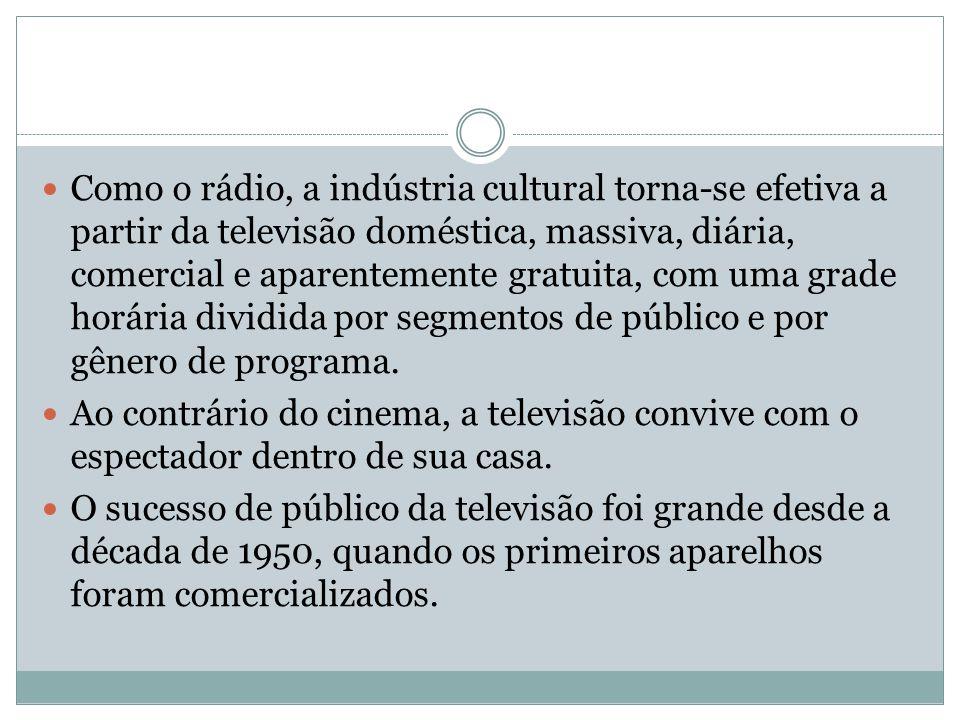 Como o rádio, a indústria cultural torna-se efetiva a partir da televisão doméstica, massiva, diária, comercial e aparentemente gratuita, com uma grade horária dividida por segmentos de público e por gênero de programa.