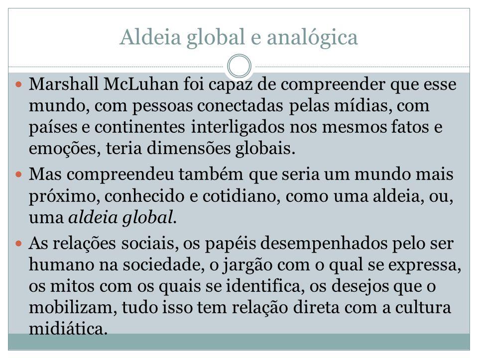 Aldeia global e analógica Marshall McLuhan foi capaz de compreender que esse mundo, com pessoas conectadas pelas mídias, com países e continentes interligados nos mesmos fatos e emoções, teria dimensões globais.