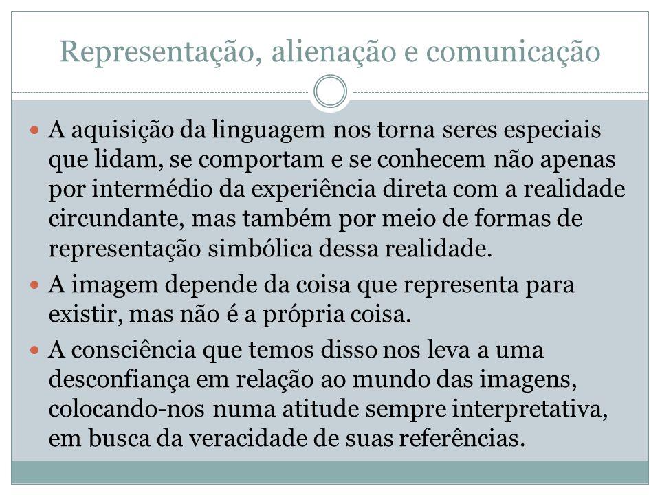 Representação, alienação e comunicação A aquisição da linguagem nos torna seres especiais que lidam, se comportam e se conhecem não apenas por intermédio da experiência direta com a realidade circundante, mas também por meio de formas de representação simbólica dessa realidade.