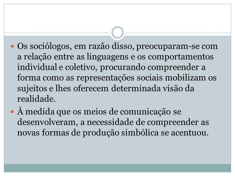Os sociólogos, em razão disso, preocuparam-se com a relação entre as linguagens e os comportamentos individual e coletivo, procurando compreender a forma como as representações sociais mobilizam os sujeitos e lhes oferecem determinada visão da realidade.