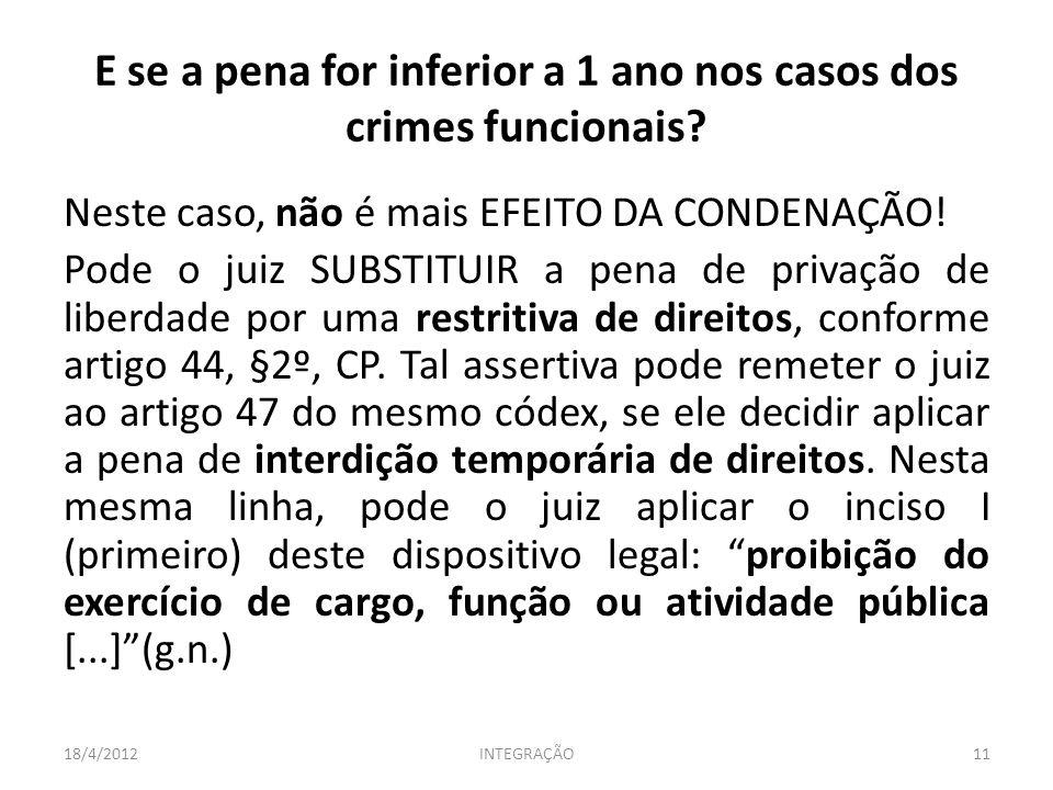 E se a pena for inferior a 1 ano nos casos dos crimes funcionais? Neste caso, não é mais EFEITO DA CONDENAÇÃO! Pode o juiz SUBSTITUIR a pena de privaç