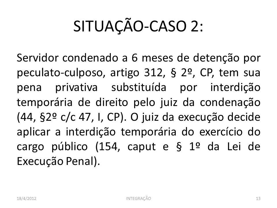 SITUAÇÃO-CASO 2: Servidor condenado a 6 meses de detenção por peculato-culposo, artigo 312, § 2º, CP, tem sua pena privativa substituída por interdiçã