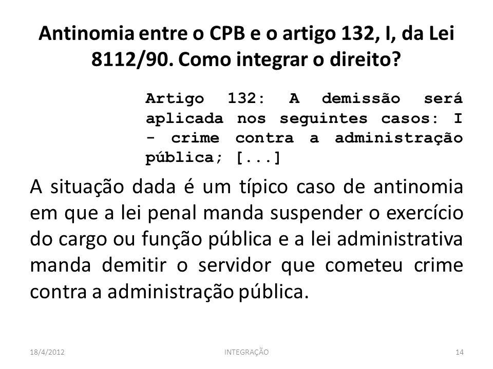 Antinomia entre o CPB e o artigo 132, I, da Lei 8112/90. Como integrar o direito? Artigo 132: A demissão será aplicada nos seguintes casos: I - crime