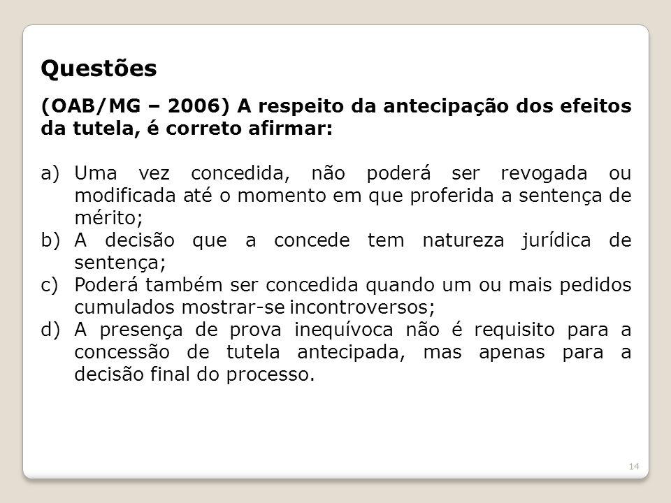 Questões (OAB/MG – 2006) A respeito da antecipação dos efeitos da tutela, é correto afirmar: a)Uma vez concedida, não poderá ser revogada ou modificad