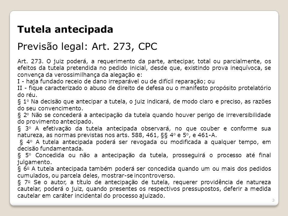 Tutela antecipada Previsão legal: Art. 273, CPC Art. 273. O juiz poderá, a requerimento da parte, antecipar, total ou parcialmente, os efeitos da tute