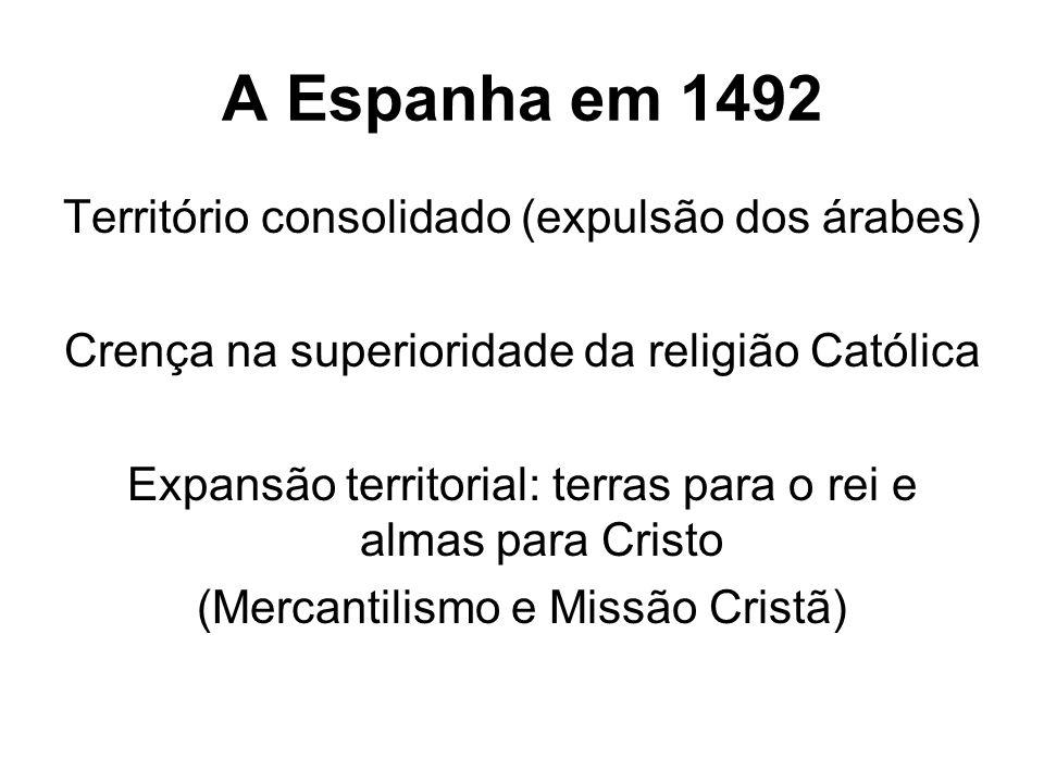 A Espanha em 1492 Território consolidado (expulsão dos árabes) Crença na superioridade da religião Católica Expansão territorial: terras para o rei e