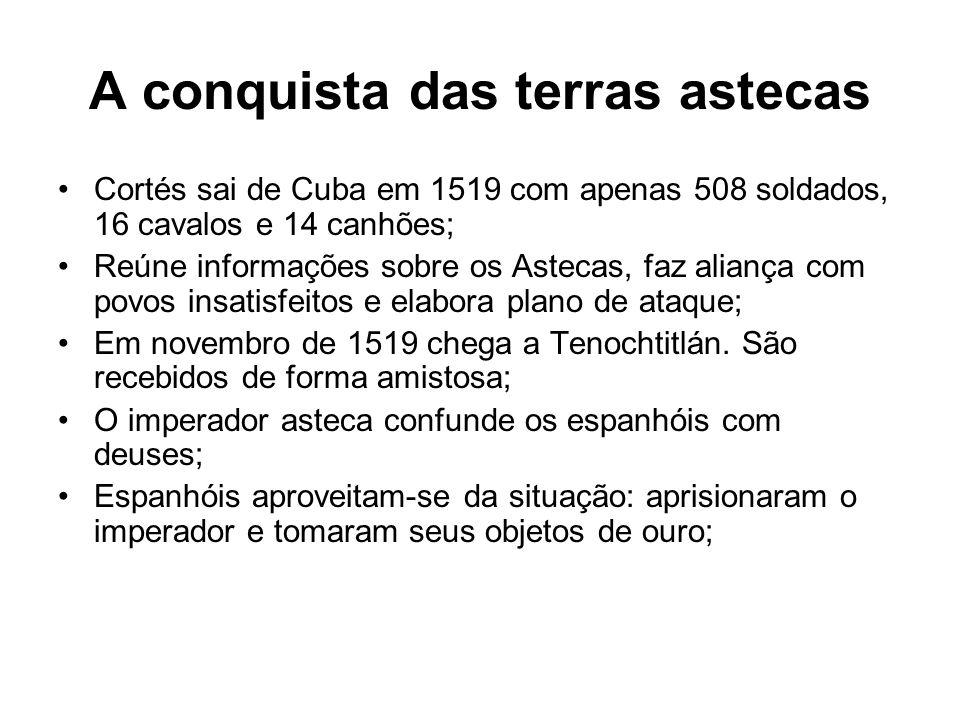 A conquista das terras astecas Cortés sai de Cuba em 1519 com apenas 508 soldados, 16 cavalos e 14 canhões; Reúne informações sobre os Astecas, faz al