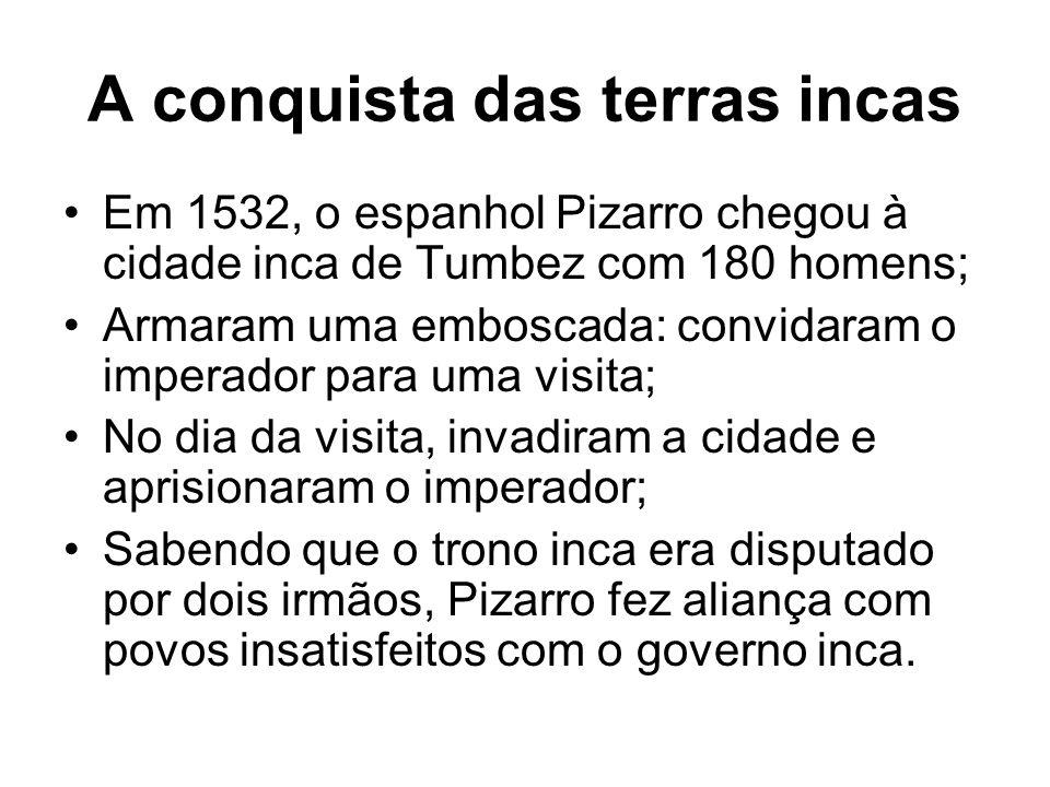 A conquista das terras incas Em 1532, o espanhol Pizarro chegou à cidade inca de Tumbez com 180 homens; Armaram uma emboscada: convidaram o imperador