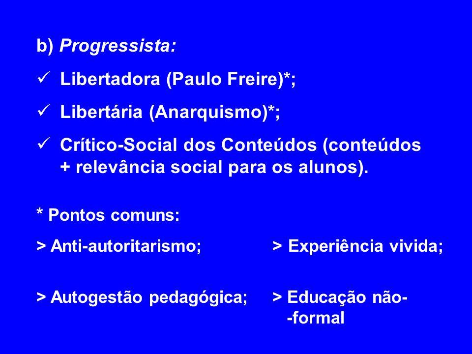 b) Progressista: Libertadora (Paulo Freire)*; Libertária (Anarquismo)*; Crítico-Social dos Conteúdos (conteúdos + relevância social para os alunos). *
