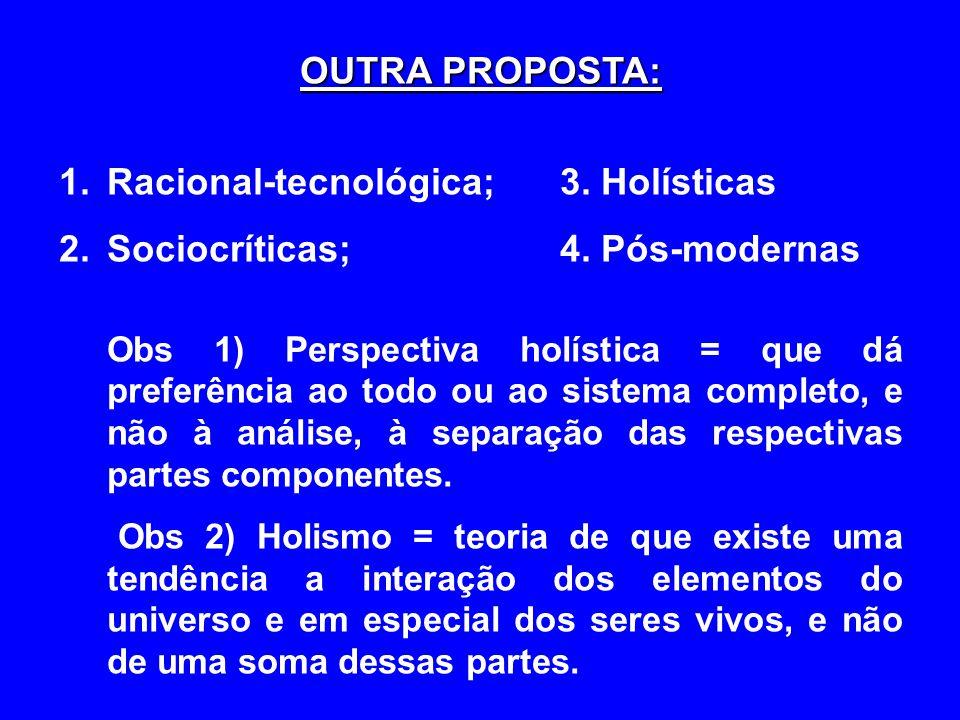 OUTRA PROPOSTA: 1.Racional-tecnológica; 3. Holísticas 2.Sociocríticas; 4. Pós-modernas Obs 1) Perspectiva holística = que dá preferência ao todo ou ao