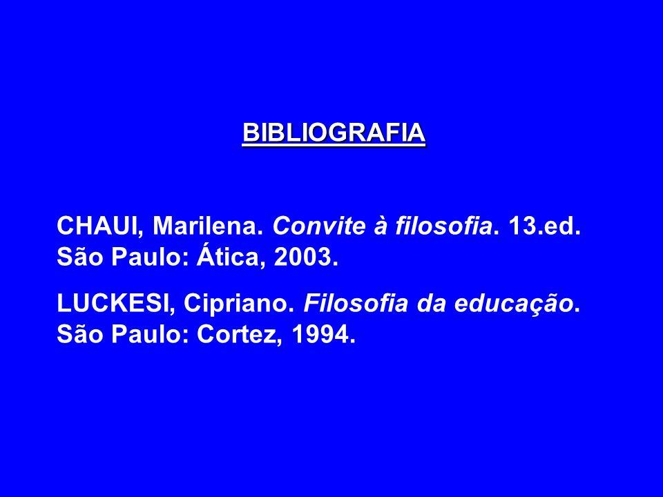 BIBLIOGRAFIA CHAUI, Marilena. Convite à filosofia. 13.ed. São Paulo: Ática, 2003. LUCKESI, Cipriano. Filosofia da educação. São Paulo: Cortez, 1994.