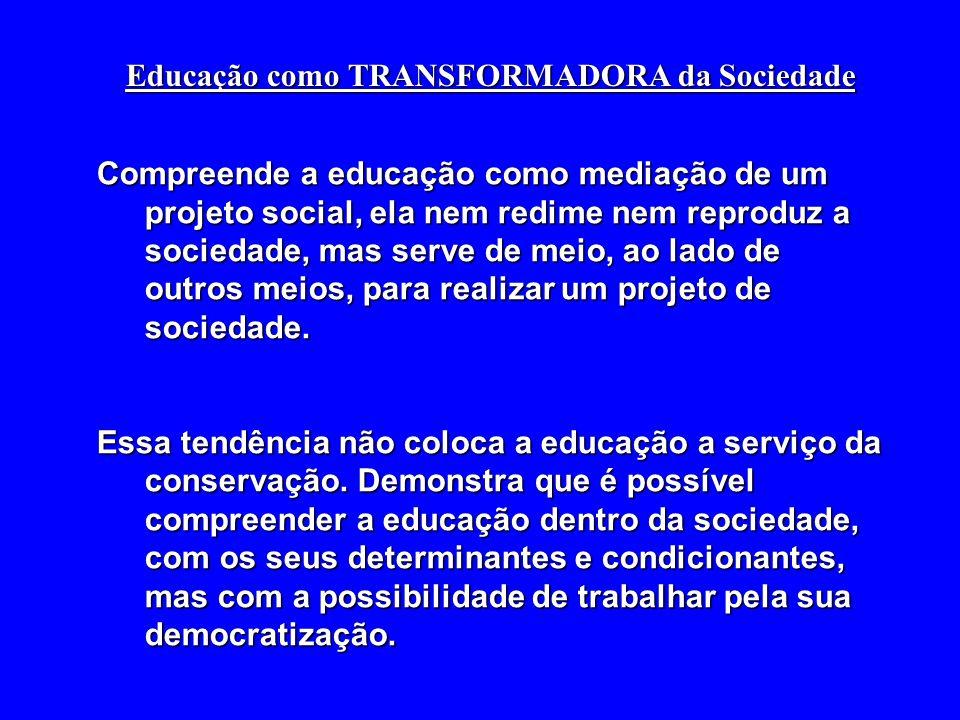 Educação como TRANSFORMADORA da Sociedade Compreende a educação como mediação de um projeto social, ela nem redime nem reproduz a sociedade, mas serve