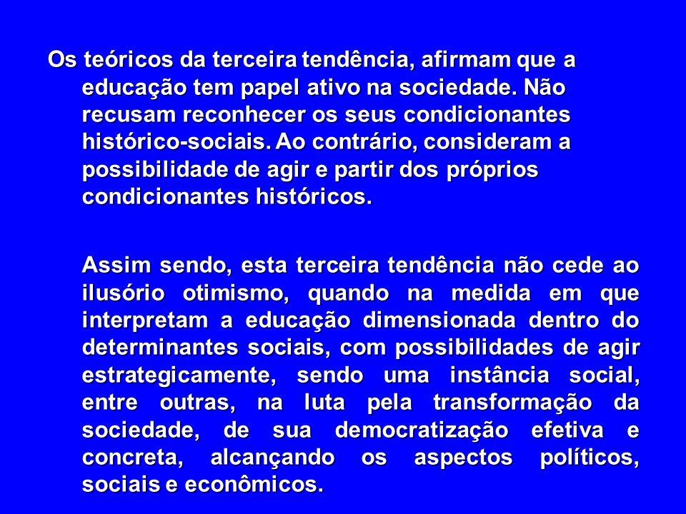 Os teóricos da terceira tendência, afirmam que a educação tem papel ativo na sociedade. Não recusam reconhecer os seus condicionantes histórico-sociai
