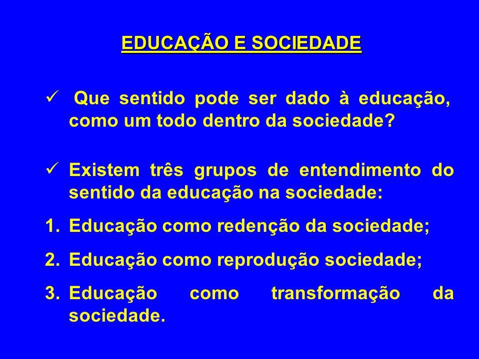 Que sentido pode ser dado à educação, como um todo dentro da sociedade? Existem três grupos de entendimento do sentido da educação na sociedade: 1.Edu