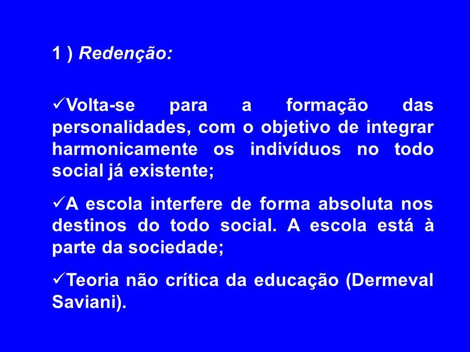 1 ) Redenção: Volta-se para a formação das personalidades, com o objetivo de integrar harmonicamente os indivíduos no todo social já existente; A esco