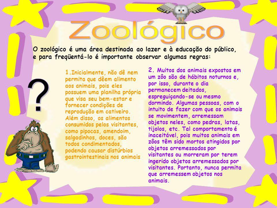 O zoológico é uma área destinada ao lazer e à educação do público, e para freqüentá-lo é importante observar algumas regras: 1. Inicialmente, não dê n