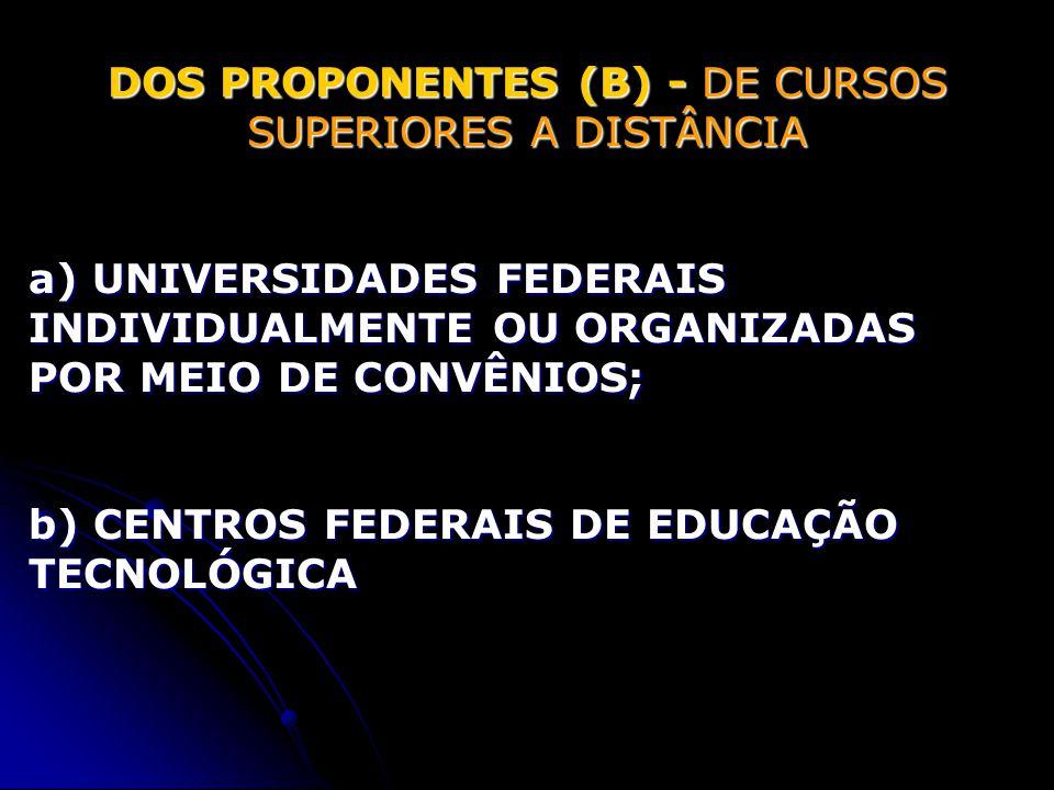 DOS PROPONENTES (B) - DE CURSOS SUPERIORES A DISTÂNCIA a) UNIVERSIDADES FEDERAIS INDIVIDUALMENTE OU ORGANIZADAS POR MEIO DE CONVÊNIOS; b) CENTROS FEDERAIS DE EDUCAÇÃO TECNOLÓGICA
