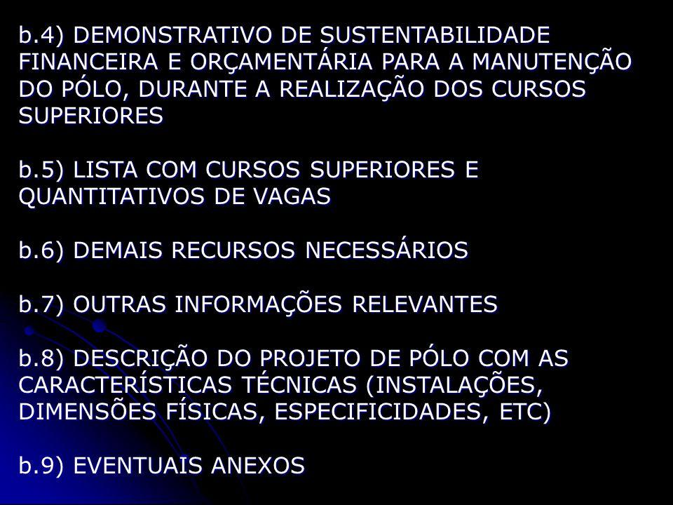 b.4) DEMONSTRATIVO DE SUSTENTABILIDADE FINANCEIRA E ORÇAMENTÁRIA PARA A MANUTENÇÃO DO PÓLO, DURANTE A REALIZAÇÃO DOS CURSOS SUPERIORES b.5) LISTA COM CURSOS SUPERIORES E QUANTITATIVOS DE VAGAS b.6) DEMAIS RECURSOS NECESSÁRIOS b.7) OUTRAS INFORMAÇÕES RELEVANTES b.8) DESCRIÇÃO DO PROJETO DE PÓLO COM AS CARACTERÍSTICAS TÉCNICAS (INSTALAÇÕES, DIMENSÕES FÍSICAS, ESPECIFICIDADES, ETC) b.9) EVENTUAIS ANEXOS