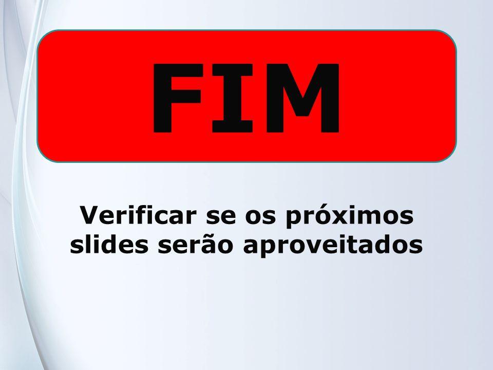 FIM Verificar se os próximos slides serão aproveitados