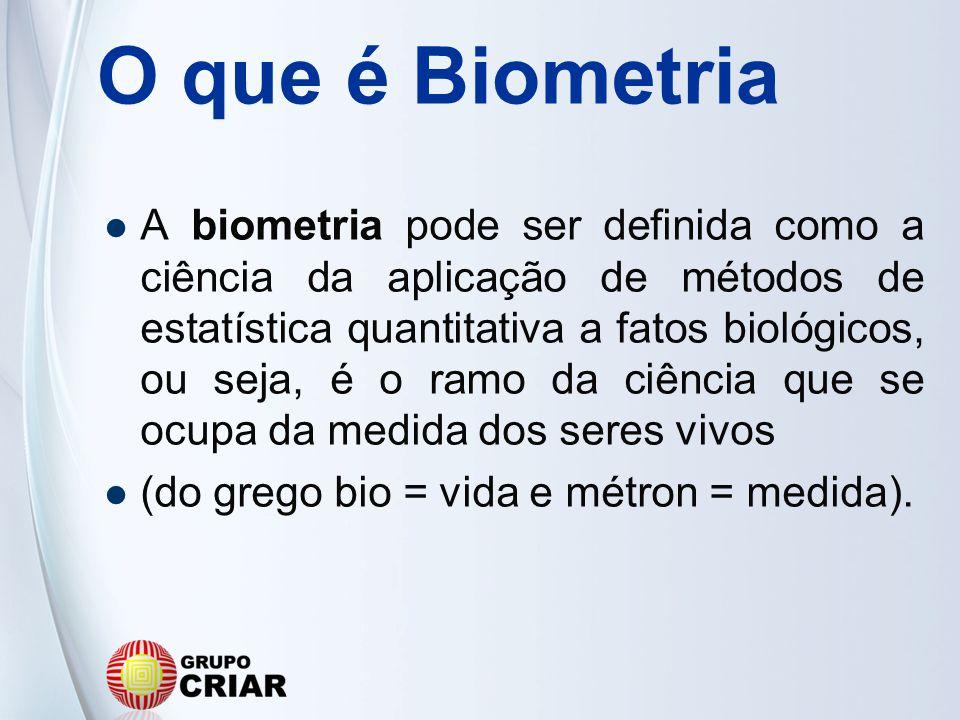 O que é Biometria A biometria pode ser definida como a ciência da aplicação de métodos de estatística quantitativa a fatos biológicos, ou seja, é o ra