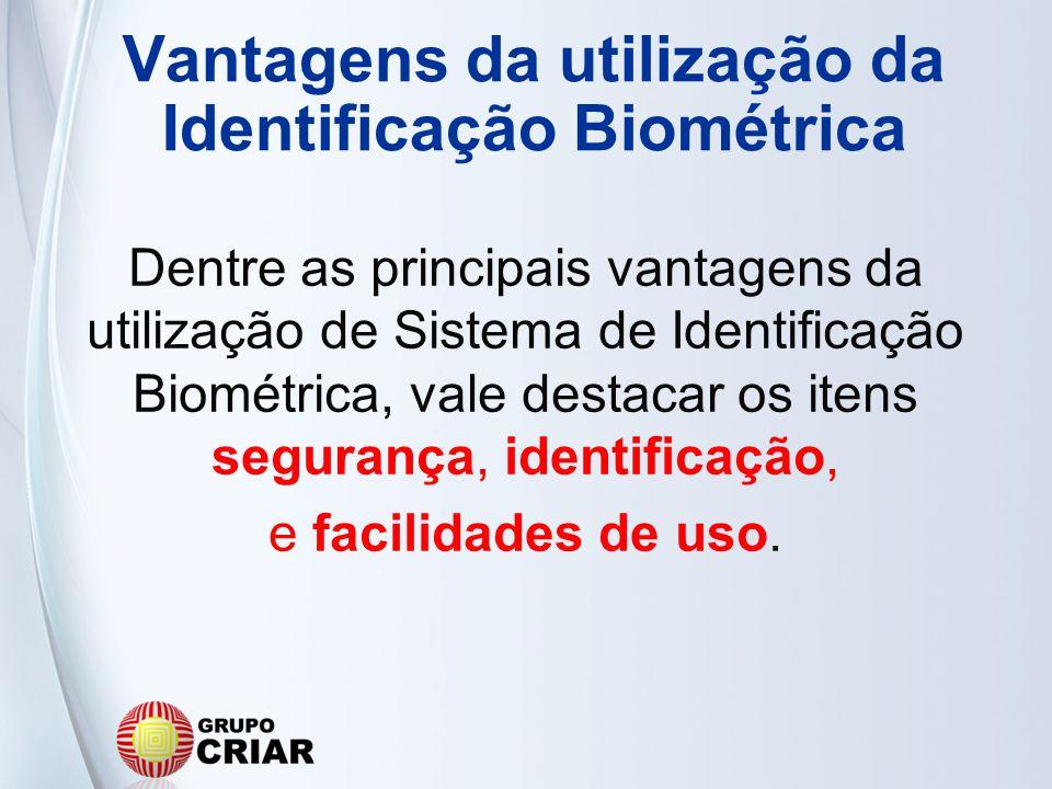 Vantagens da utilização da Identificação Biométrica Dentre as principais vantagens da utilização de Sistema de Identificação Biométrica, vale destacar