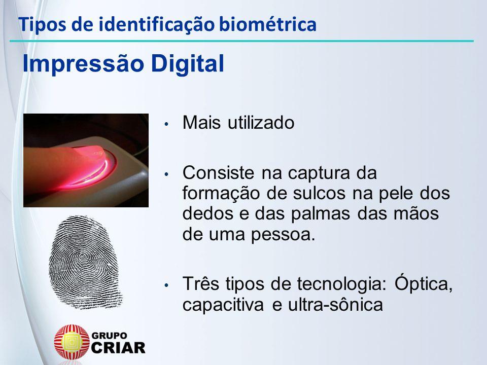 Impressão Digital Mais utilizado Consiste na captura da formação de sulcos na pele dos dedos e das palmas das mãos de uma pessoa. Três tipos de tecnol