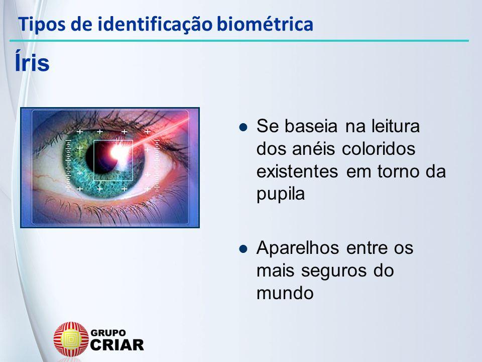 Se baseia na leitura dos anéis coloridos existentes em torno da pupila Aparelhos entre os mais seguros do mundo Íris Tipos de identificação biométrica