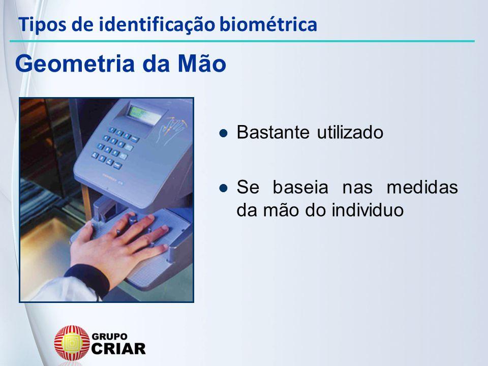 Bastante utilizado Se baseia nas medidas da mão do individuo Geometria da Mão Tipos de identificação biométrica
