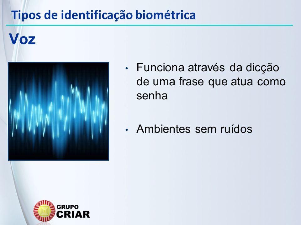 Funciona através da dicção de uma frase que atua como senha Ambientes sem ruídos Voz Tipos de identificação biométrica