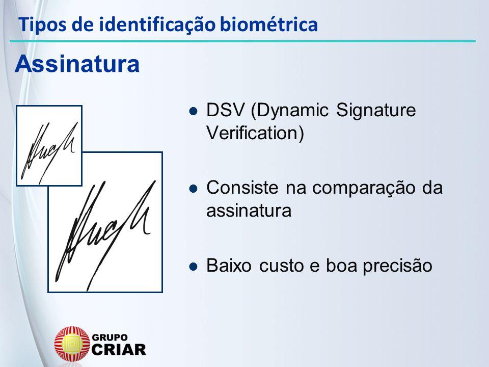 DSV (Dynamic Signature Verification) Consiste na comparação da assinatura Baixo custo e boa precisão Assinatura Tipos de identificação biométrica