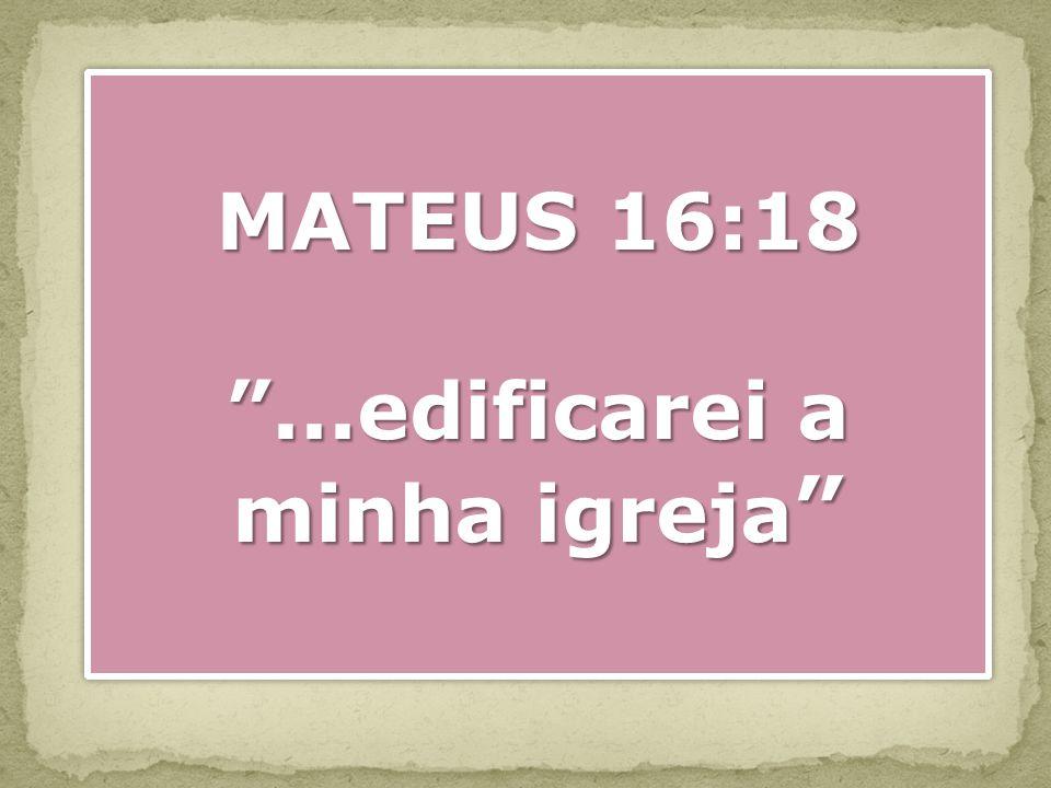 MATEUS 16:18...edificarei a minha igreja...edificarei a minha igreja MATEUS 16:18...edificarei a minha igreja...edificarei a minha igreja