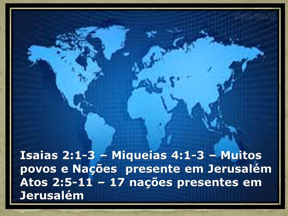 Isaias 2:1-3 – Miqueias 4:1-3 – Muitos povos e Nações presente em Jerusalém Atos 2:5-11 – 17 nações presentes em Jerusalém