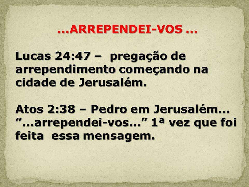 ...ARREPENDEI-VOS... Lucas 24:47 – pregação de arrependimento começando na cidade de Jerusalém. Atos 2:38 – Pedro em Jerusalém......arrependei-vos...