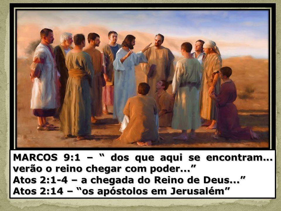 MARCOS 9:1 – dos que aqui se encontram... verão o reino chegar com poder... Atos 2:1-4 – a chegada do Reino de Deus... Atos 2:14 – os apóstolos em Jer