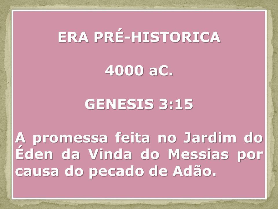 ERA PRÉ-HISTORICA 4000 aC. GENESIS 3:15 A promessa feita no Jardim do Éden da Vinda do Messias por causa do pecado de Adão. ERA PRÉ-HISTORICA 4000 aC.