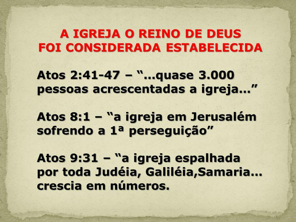 A IGREJA O REINO DE DEUS FOI CONSIDERADA ESTABELECIDA Atos 2:41-47 –...quase 3.000 pessoas acrescentadas a igreja... Atos 8:1 – a igreja em Jerusalém