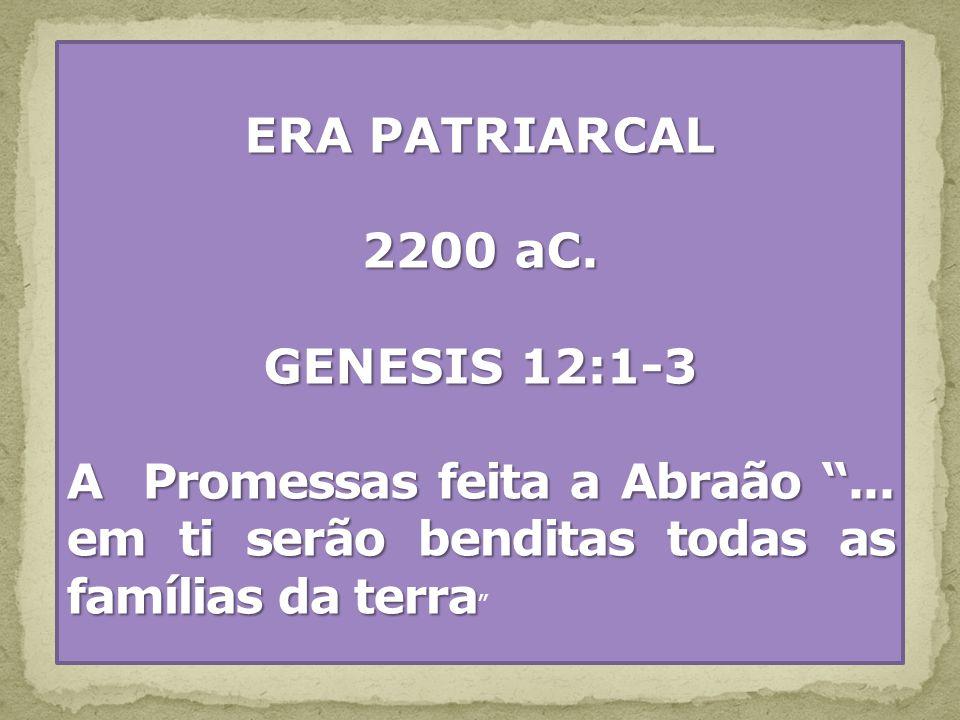 ERA PATRIARCAL 2200 aC. GENESIS 12:1-3 A Promessas feita a Abraão... em ti serão benditas todas as famílias da terra A Promessas feita a Abraão... em