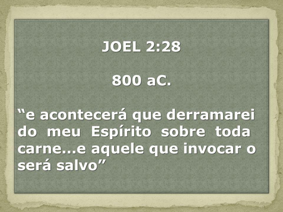 JOEL 2:28 800 aC. e acontecerá que derramarei do meu Espírito sobre toda carne...e aquele que invocar o será salvo JOEL 2:28 800 aC. e acontecerá que