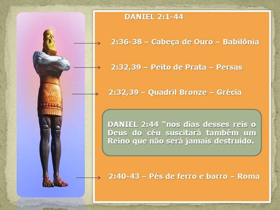 DANIEL 2:1-44 2:36-38 – Cabeça de Ouro – Babilônia 2:36-38 – Cabeça de Ouro – Babilônia 2:32,39 – Peito de Prata – Persas 2:32,39 – Peito de Prata – P