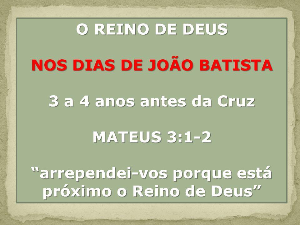 O REINO DE DEUS NOS DIAS DE JOÃO BATISTA 3 a 4 anos antes da Cruz MATEUS 3:1-2 arrependei-vos porque está próximo o Reino de Deus