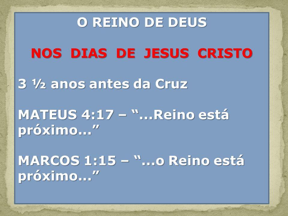 O REINO DE DEUS NOS DIAS DE JESUS CRISTO 3 ½ anos antes da Cruz MATEUS 4:17 –...Reino está próximo... MARCOS 1:15 –...o Reino está próximo...