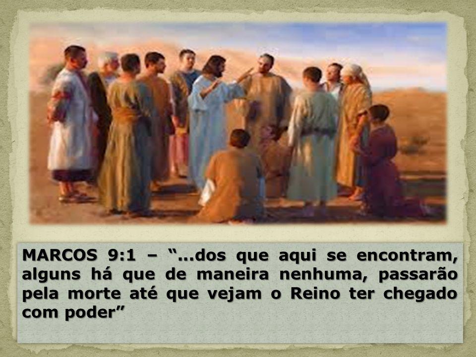 MARCOS 9:1 –...dos que aqui se encontram, alguns há que de maneira nenhuma, passarão pela morte até que vejam o Reino ter chegado com poder