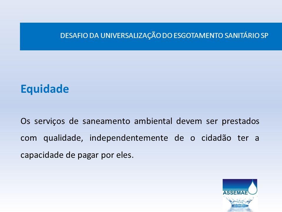 DESAFIO DA UNIVERSALIZAÇÃO DO ESGOTAMENTO SANITÁRIO SP Equidade Os serviços de saneamento ambiental devem ser prestados com qualidade, independentemen