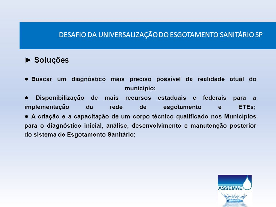 DESAFIO DA UNIVERSALIZAÇÃO DO ESGOTAMENTO SANITÁRIO SP Soluções Buscar um diagnóstico mais preciso possível da realidade atual do município; Disponibi