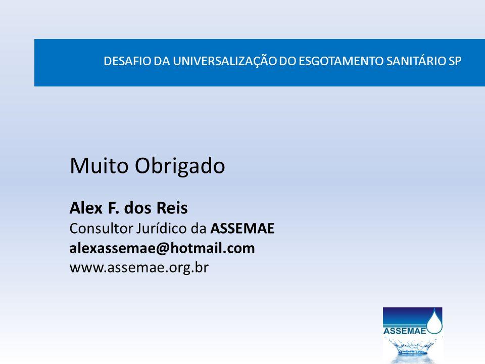 DESAFIO DA UNIVERSALIZAÇÃO DO ESGOTAMENTO SANITÁRIO SP Muito Obrigado Alex F. dos Reis Consultor Jurídico da ASSEMAE alexassemae@hotmail.com www.assem