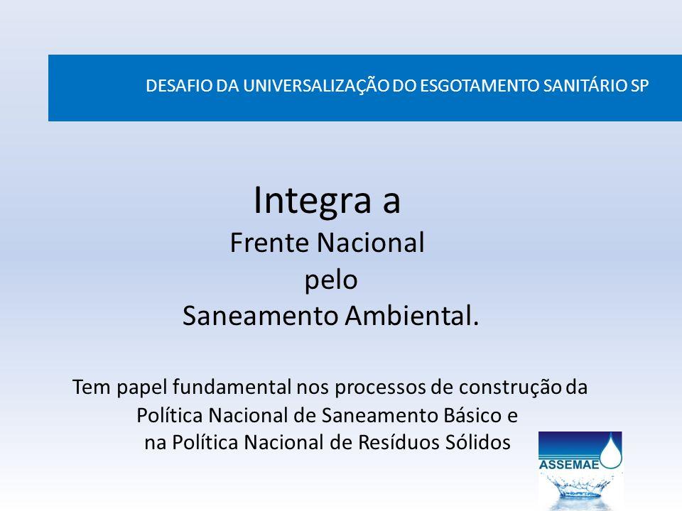 DESAFIO DA UNIVERSALIZAÇÃO DO ESGOTAMENTO SANITÁRIO SP Integra a Frente Nacional pelo Saneamento Ambiental. Tem papel fundamental nos processos de con