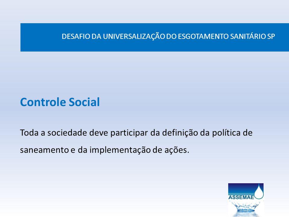 DESAFIO DA UNIVERSALIZAÇÃO DO ESGOTAMENTO SANITÁRIO SP Controle Social Toda a sociedade deve participar da definição da política de saneamento e da im