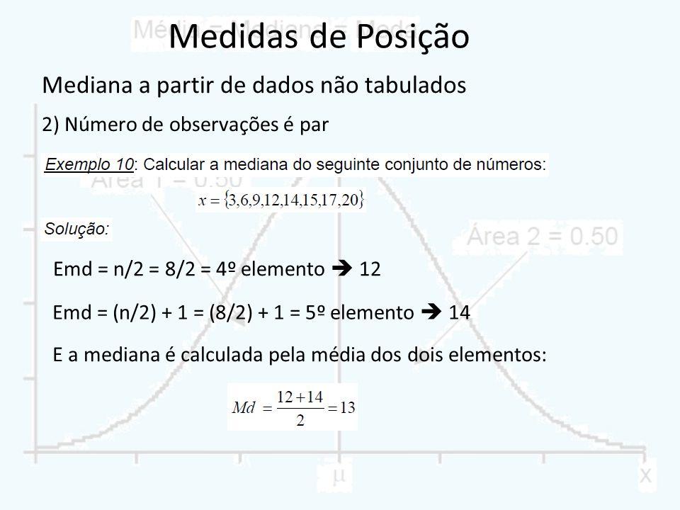 Mediana a partir de dados não tabulados 2) Número de observações é par Emd = n/2 = 8/2 = 4º elemento 12 Emd = (n/2) + 1 = (8/2) + 1 = 5º elemento 14 E